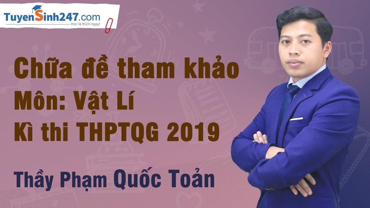Chữa đề tham khảo môn : Vật Lí – Kì thi THPTQG 2019 – Thầy Phạm Quốc Toản