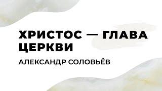 Христос — глава Церкви. Александр Соловьев
