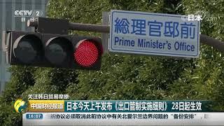 [中国财经报道]关注韩日贸易摩擦 日本今天上午发布《出口管制实施细则》 28日起生效| CCTV财经