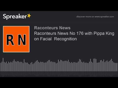 Raconteurs News No 176 with Pippa King on Facial  Recognition