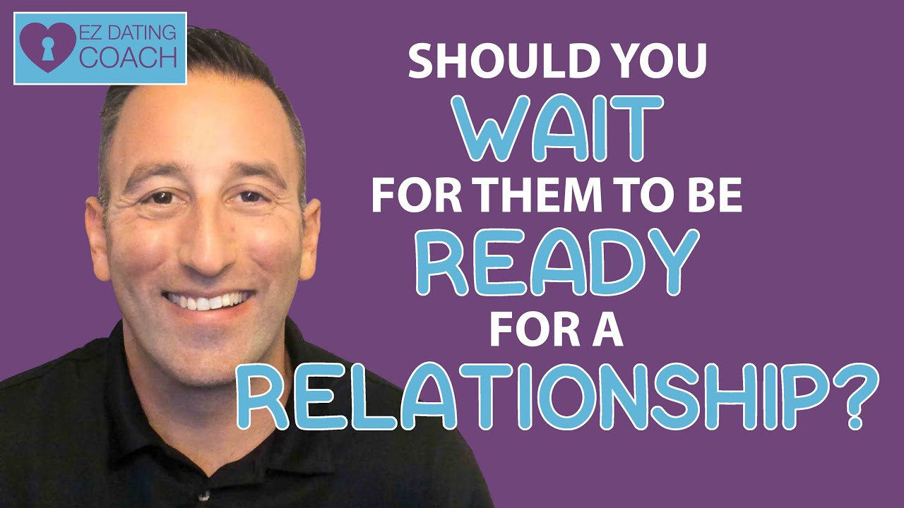 Should YOU WAIT For Someone to be READY FOR A RELATIONSHIP?