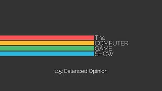 The Computer Game Show 115: Balanced Opinion