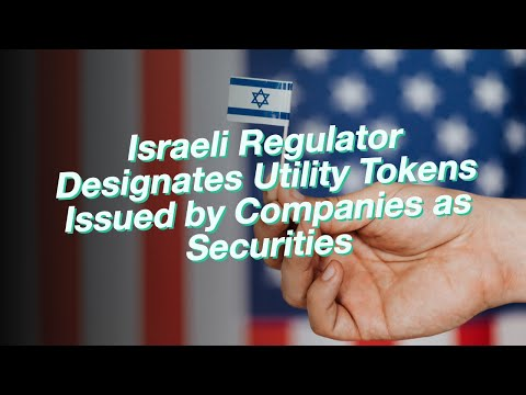 Israeli Regulator Designates Utility Tokens Issued by Companies as Securities