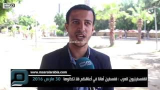 في ذكرى يوم الأرض.. فلسطينيون للعرب: لا تخذلونا