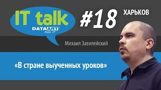 Михаил Завилейский «В стране выученных уроков» IT talk #18 (Харьков)