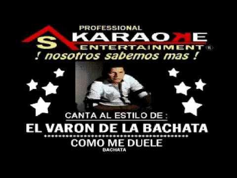 KARAOKE  EL VARON DE LA BACHATA COMO ME DUELE