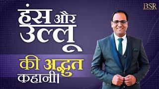 हंस और उल्लू की कहानी जो आपको बताएगी हमारे देश में क्या हो रहा है । Hindi Motivational Story By BSR