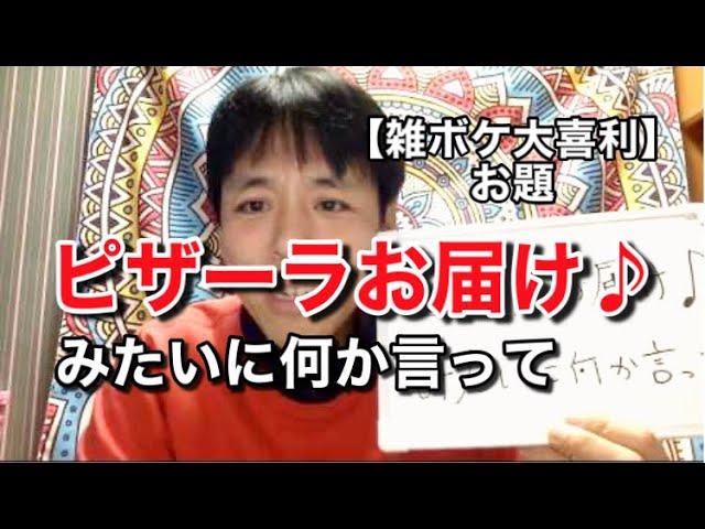 【雑ボケ大喜利 125】ピザーラお届け♪ みたいに何か言って