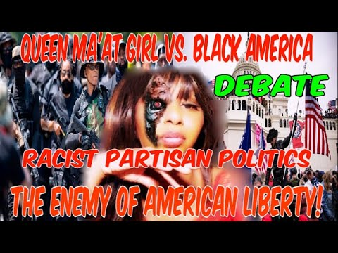 QUEEN MA'AT GIRL VS. BLACK AMERICA: RACIST PARTISAN POLITICS THE ENEMY OF AMERICAN LIBERTY (DEB