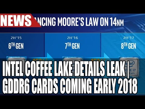 Intel Coffee Lake Details Leaked | 6 Cores Go Mainstream For Intel | GDDR6 Cards Early 2018