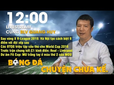 LIVESTREAM cùng BLV Quang Huy | Các ĐTQG chuẩn bị cho World Cup | MU trắng tay ở mùa giải 2018