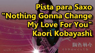 Pista para Saxo - Nothing Gonna Change My Love For You - Kaori Kobayashi (Backing Track)