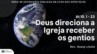 Atos 10. 1 - 23 | Deus direciona a Igreja para receber os gentios  | Rev. Geazy Liscio