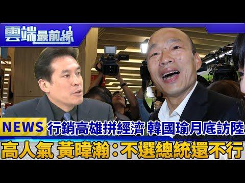 行銷高雄拼經濟 韓國瑜月底訪陸 高人氣 黃暐瀚:不選總統還不行|雲端最前線 EP551精華