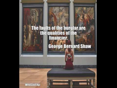 George Bernard Shaw: The faults of the burglar are the qualities of the financier....