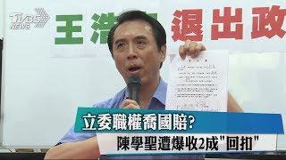 立委職權喬國賠?陳學聖遭爆收2成「回扣」
