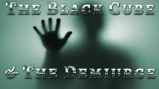 The Black Cube & The Demiurge or How to get people to think our Heavenly Father is the Demiurge