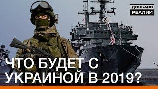 Что будет с Украиной в 2019? | Донбасc Реалии