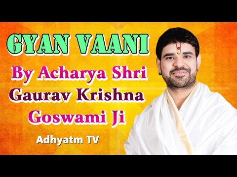 GYAN VAANI   Shradhey Acharya Shri Gaurav Krishna Goswami Ji   Adhyatm TV