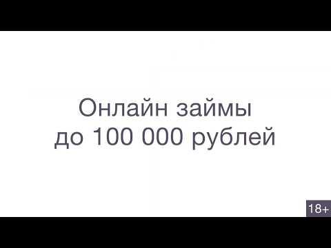 Онлайн займы до 100 000 рублей (18+)