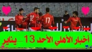 جديد أخبار الأهلى اليوم الأحد 13-1-2019 وماذا قدم حسين الشحات فى أول لقاء مع الأهلى