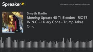 Morning Update 48 Til Election - RIOTS IN N.C. - Hillary Gone - Trump Takes Ohio