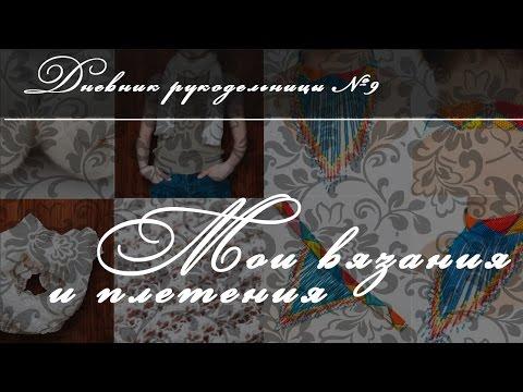 Дневник рукодельницы №9. Мои вязания и плетения