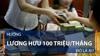 Hưởng lương hưu 100 triệu/tháng, đó là ai? | VTC1