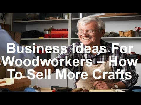 Business Ideas For Woodworkers - How To Sell More Crafts