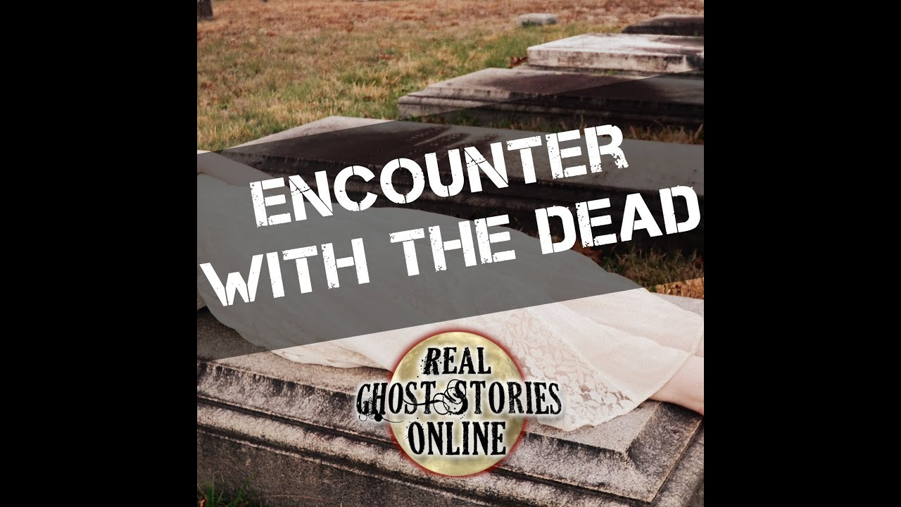 Encounters With The Dead | True Ghost Stories