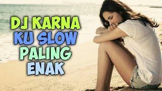 DJ KARNA KU SLOW PALING ENAK FULL BASS