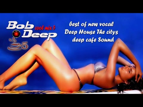 Best of new vocal Deep House .top Music of night clubs & Deep Cafe Around the world.Bob Deep