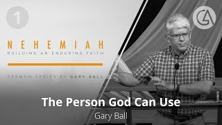 The Person God Can Use | NEHEMIAH | Gary Ball