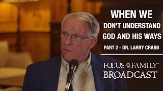 Trusting God When We Don't Understand His Ways (Part 2) - Dr. Larry Crabb