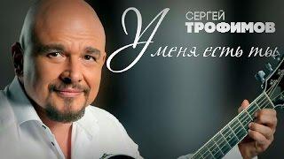 Сергей Трофимов - У меня есть ты