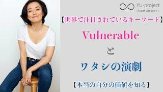 【世界で大注目のキーワード】Vulnerable と ワタシの演劇【本当の自分の価値を知る】