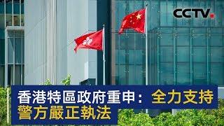 香港特区政府重申:全力支持警方严正执法 | CCTV中文国际