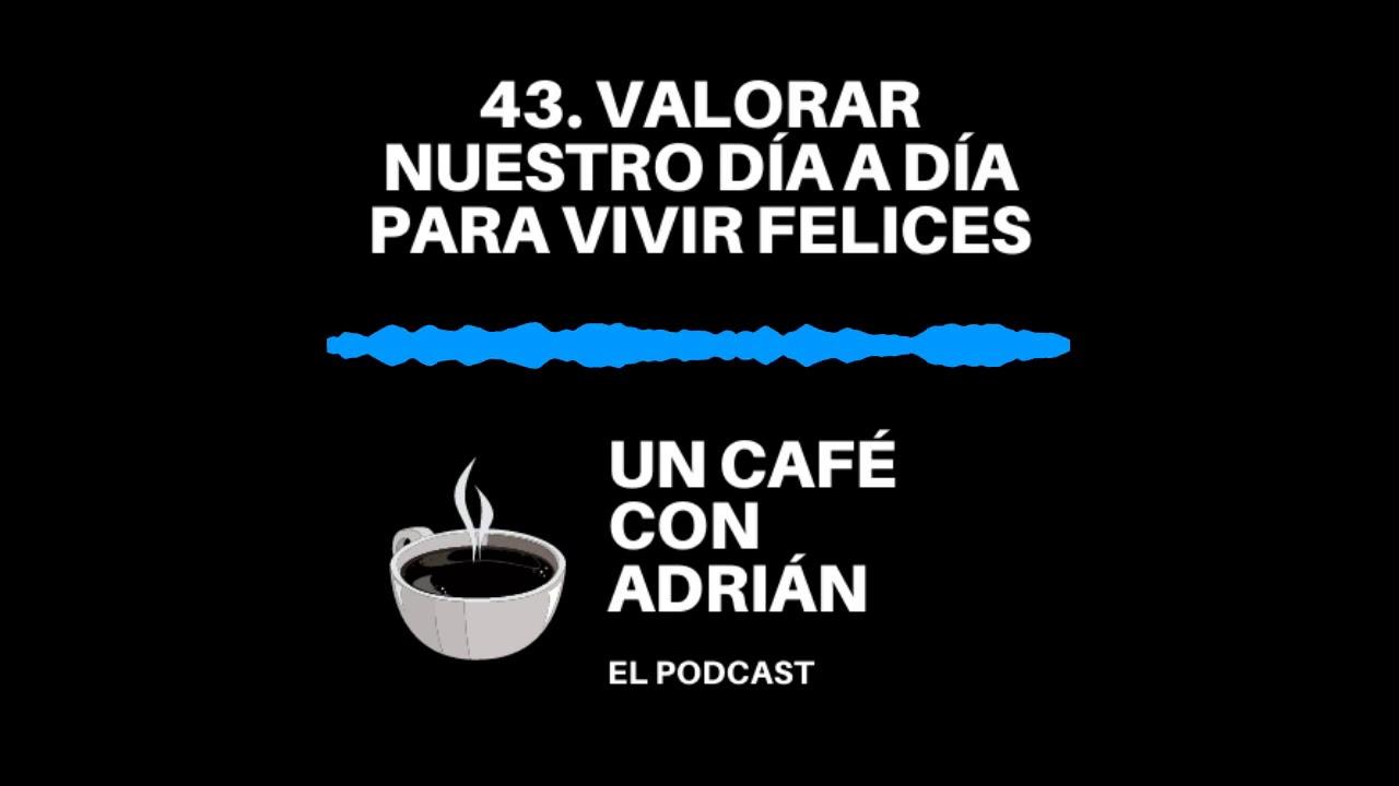 43. Valorar nuestro día a día para vivir felices - Un café con Adrián