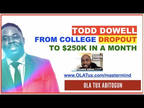 143 - Todd Dowell went From college dropout to $250,000 in a month - OLA Tux Abitogun