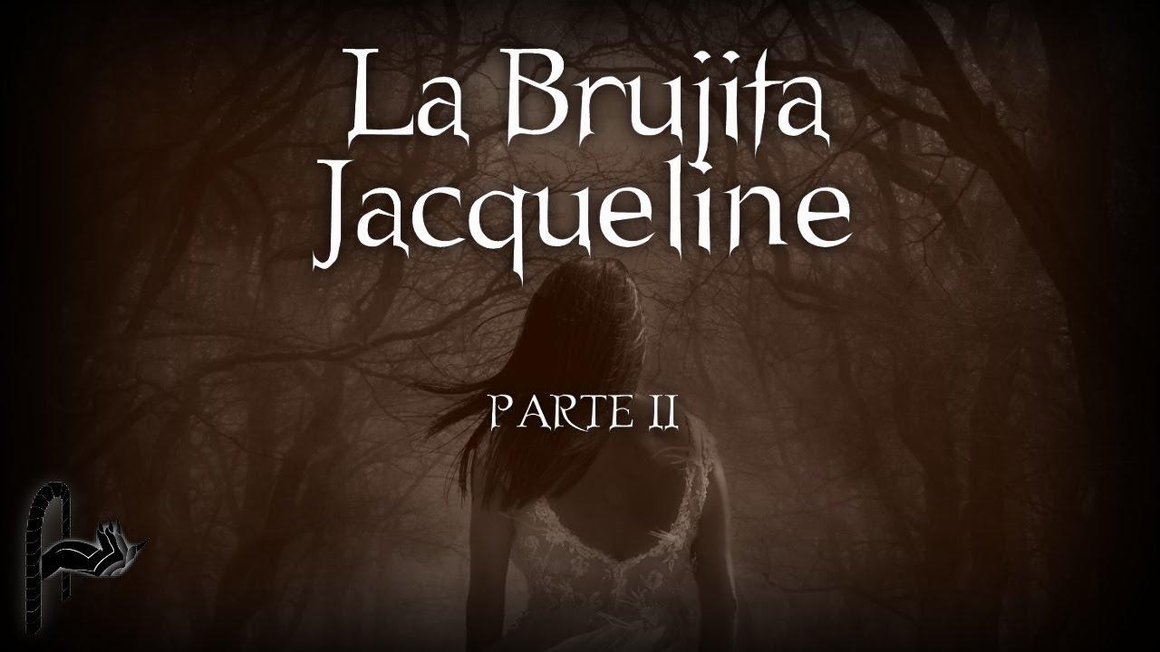 LA BRUJITA JACQUELINE - PARTE II - ESCRITO POR BBOYFABINOB - SEGUIDORES DE LO EXTRAÑO