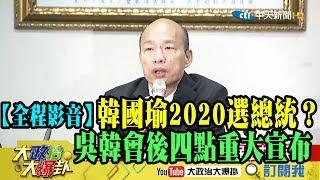 【全程影音】韓國瑜2020選總統? 吳韓會後四點重大宣布