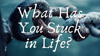 What Has You Stuck In Life?