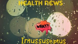 Health news!  What is Intessuseptus?