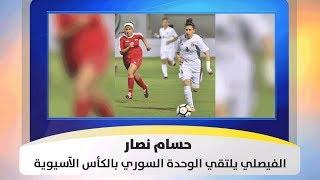 حسام نصار - الفيصلي يلتقي الوحدة السوري بالكأس الآسيوية