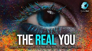 Anyone Who Doesn't Love The REAL YOU Is Not Meant For You!