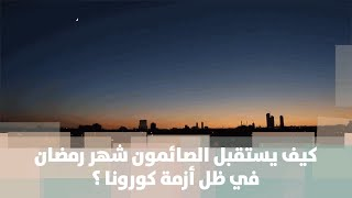 كيف يستقبل الصائمون شهر رمضان في ظل أزمة كورونا ؟ - هنا وهناك