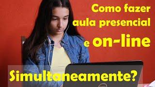 Como fazer aula escalonada, presencial e online simultaneamente?