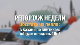 Репортаж недели | Восстать из пепла в Казани по винтикам собирают легендарный Пе 2