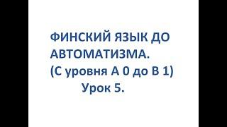 ФИНСКИЙ ЯЗЫК ДО АВТОМАТИЗМА. УРОК 5. УРОКИ ФИНСКОГО ЯЗЫКА