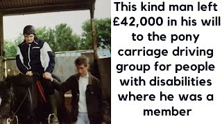 A disabled man left £42,000 in his will to the pony carriage driving group that made him so happy